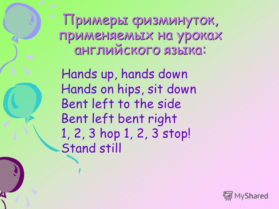 Примеры физминуток, применяемых на уроках английского языка: Hands up, hands down Hands on hips, sit down Bent left to the side Bent left bent right 1, 2, 3 hop 1, 2, 3 stop! Stand still