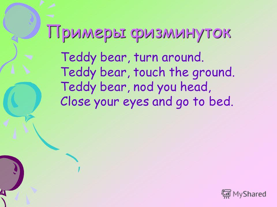 Teddy bear, turn around. Teddy bear, touch the ground. Teddy bear, nod you head, Close your eyes and go to bed. Примеры физминуток