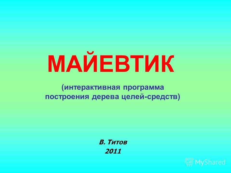 В. Титов 2011 МАЙЕВТИК (интерактивная программа построения дерева целей-средств)