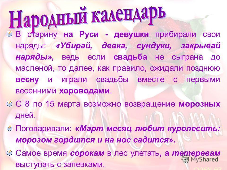 В старину на Руси - девушки прибирали свои наряды: «Убирай, девка, сундуки, закрывай наряды», ведь если свадьба не сыграна до масленой, то далее, как правило, ожидали позднюю весну и играли свадьбы вместе с первыми весенними хороводами. С 8 по 15 мар
