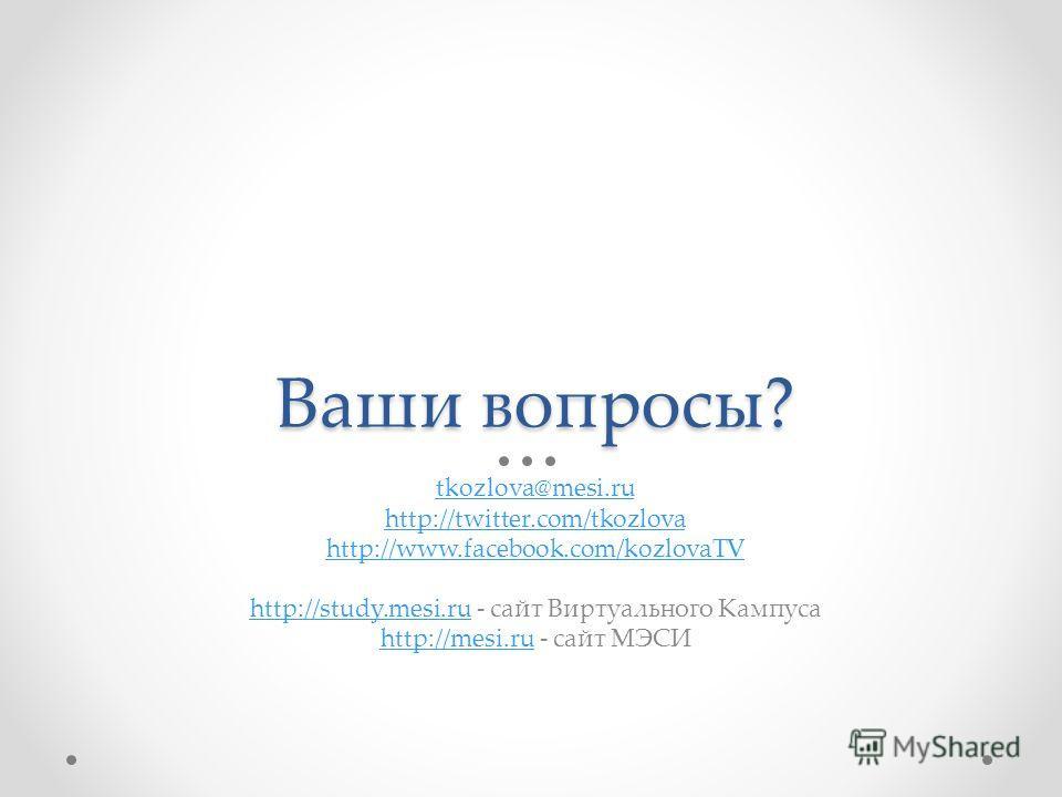 Ваши вопросы? tkozlova@mesi.ru http://twitter.com/tkozlova http://www.facebook.com/kozlovaTV http://study.mesi.ruhttp://study.mesi.ru - сайт Виртуального Кампуса http://mesi.ruhttp://mesi.ru - сайт МЭСИ