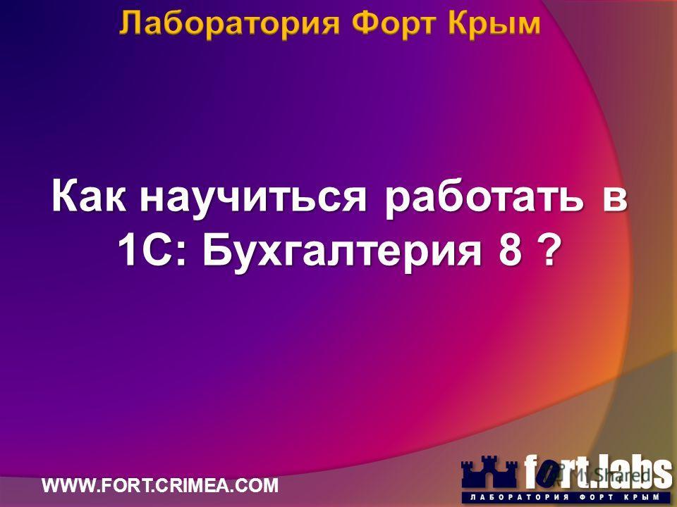 Как научиться работать в 1С: Бухгалтерия 8 ? WWW.FORT.CRIMEA.COM 1
