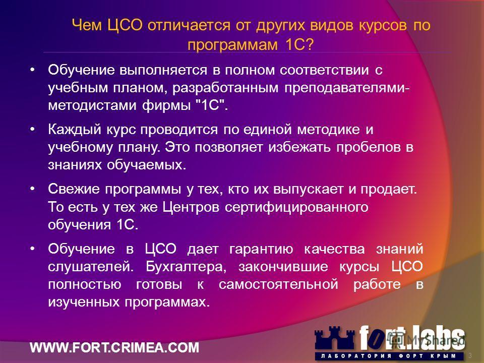 WWW.FORT.CRIMEA.COM Чем ЦСО отличается от других видов курсов по программам 1С? Обучение выполняется в полном соответствии с учебным планом, разработанным преподавателями- методистами фирмы