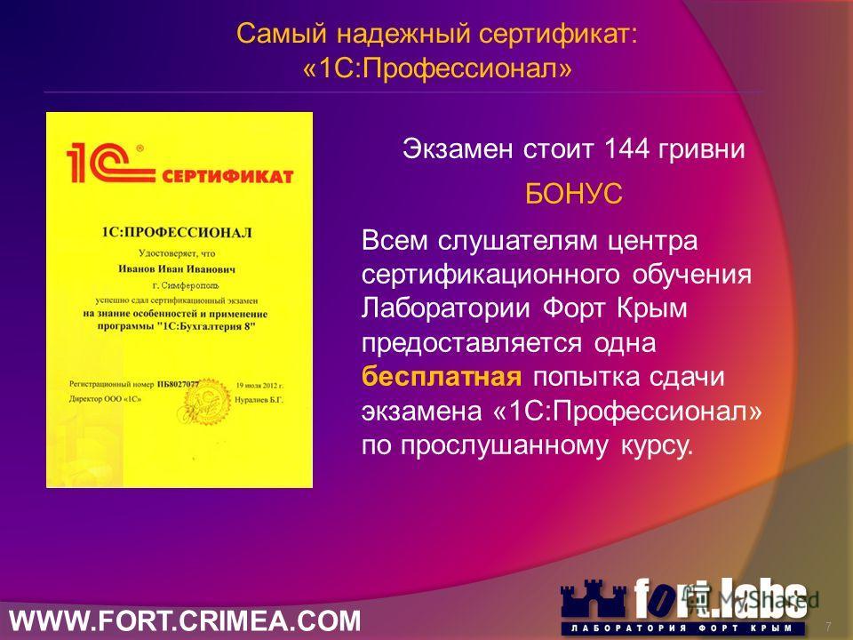 WWW.FORT.CRIMEA.COM Экзамен стоит 144 гривни БОНУС Всем слушателям центра сертификационного обучения Лаборатории Форт Крым предоставляется одна бесплатная попытка сдачи экзамена «1С:Профессионал» по прослушанному курсу. Самый надежный сертификат: «1С