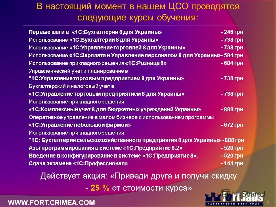 В настоящий момент в нашем ЦСО проводятся следующие курсы обучения: Первые шаги в «1С:Бухгалтерии 8 для Украины»- 246 грн Использование «1С:Бухгалтерии 8 для Украины»- 738 грн Использование «1С:Управление торговлей 8 для Украины»- 738 грн Использован