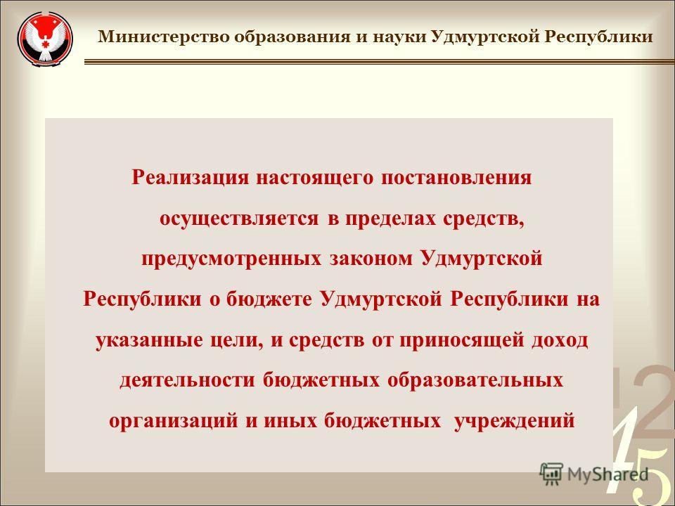 Реализация настоящего постановления осуществляется в пределах средств, предусмотренных законом Удмуртской Республики о бюджете Удмуртской Республики на указанные цели, и средств от приносящей доход деятельности бюджетных образовательных организаций и
