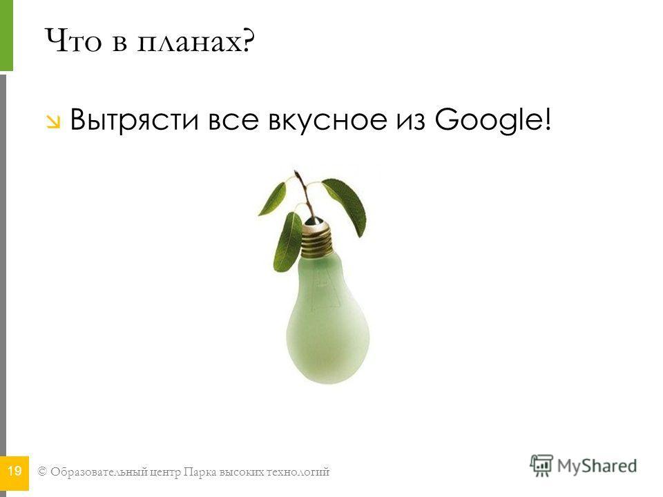 © Образовательный центр Парка высоких технологий Что в планах? Вытрясти все вкусное из Google! 19