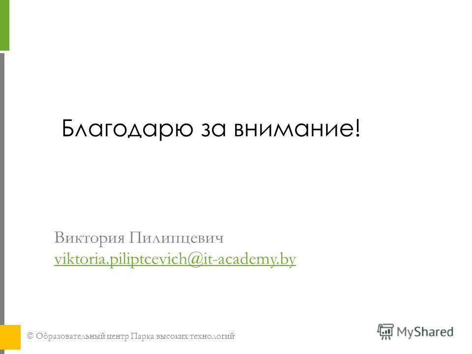 © Образовательный центр Парка высоких технологий Виктория Пилипцевич viktoria.piliptcevich@it-academy.by viktoria.piliptcevich@it-academy.by Благодарю за внимание!