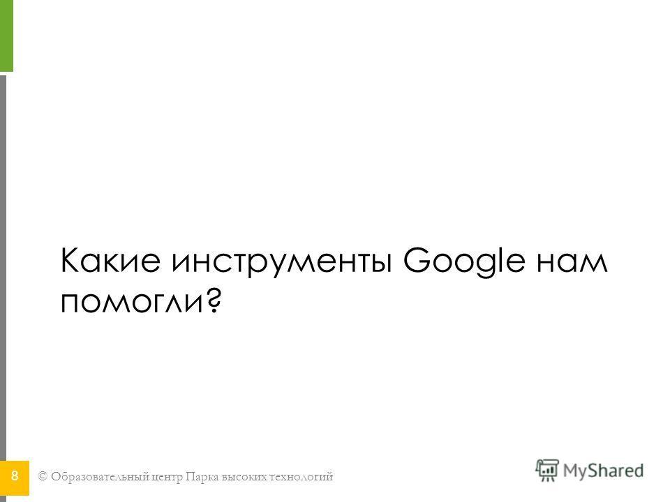 © Образовательный центр Парка высоких технологий Какие инструменты Google нам помогли? 8