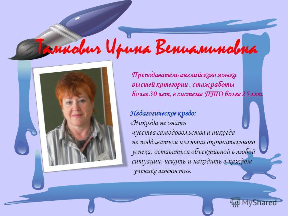 Тамкович Ирина Вениаминовна Преподаватель английского языка высшей категории, стаж работы более 30 лет, в системе ПТО более 25 лет. Педагогическое кредо: «Никогда не знать чувства самодовольства и никогда не поддаваться иллюзии окончательного успеха,