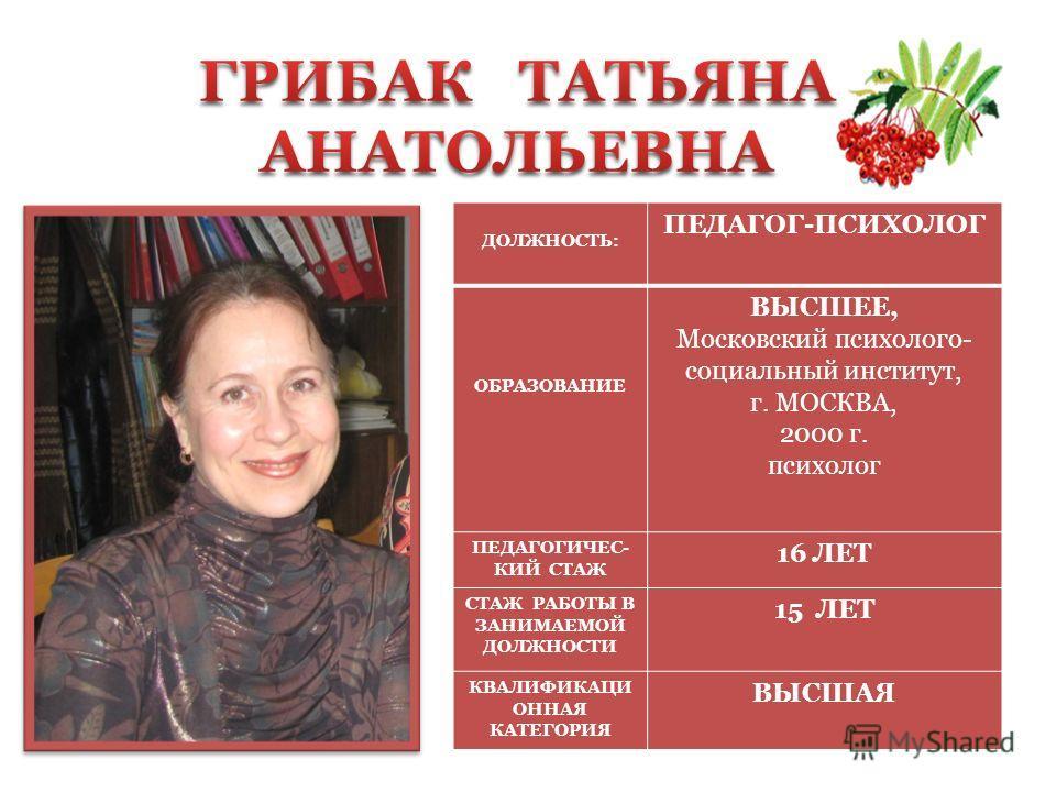 ДОЛЖНОСТЬ: ПЕДАГОГ-ПСИХОЛОГ ОБРАЗОВАНИЕ ВЫСШЕЕ, Московский психолого- социальный институт, г. МОСКВА, 2000 г. психолог ПЕДАГОГИЧЕС- КИЙ СТАЖ 16 ЛЕТ СТАЖ РАБОТЫ В ЗАНИМАЕМОЙ ДОЛЖНОСТИ 15 ЛЕТ КВАЛИФИКАЦИ ОННАЯ КАТЕГОРИЯ ВЫСШАЯ
