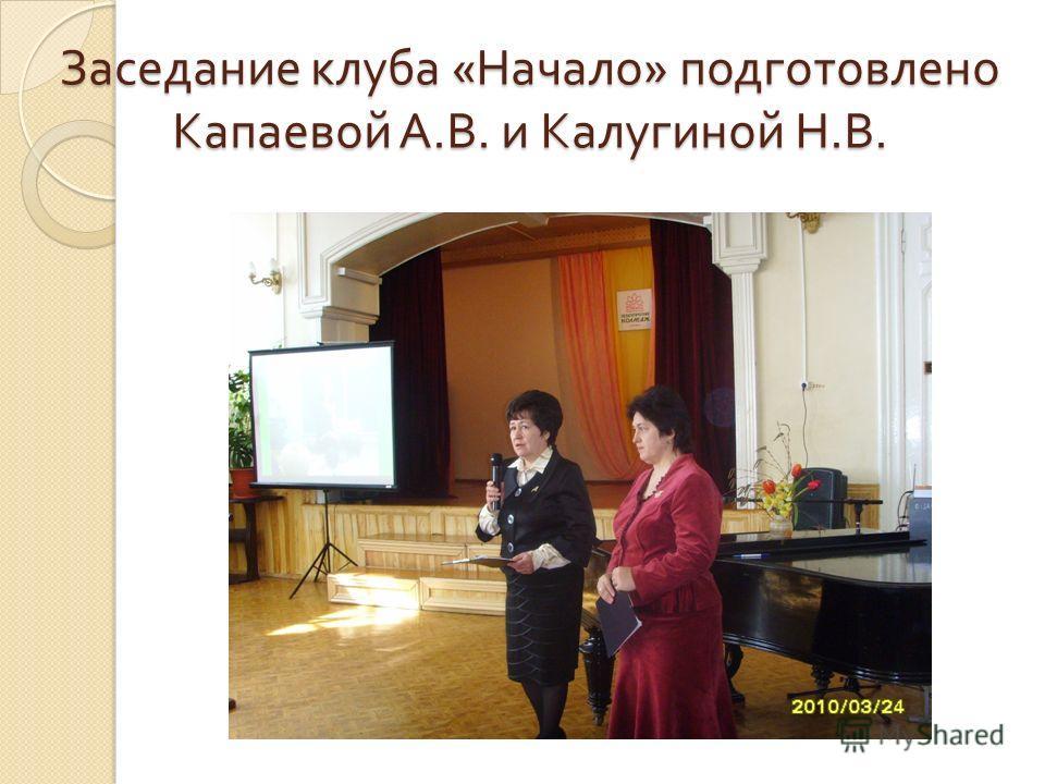 Заседание клуба « Начало » подготовлено Капаевой А. В. и Калугиной Н. В.