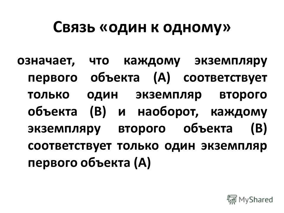 Связь «один к одному» означает, что каждому экземпляру первого объекта (А) соответствует только один экземпляр второго объекта (В) и наоборот, каждому экземпляру второго объекта (В) соответствует только один экземпляр первого объекта (А)