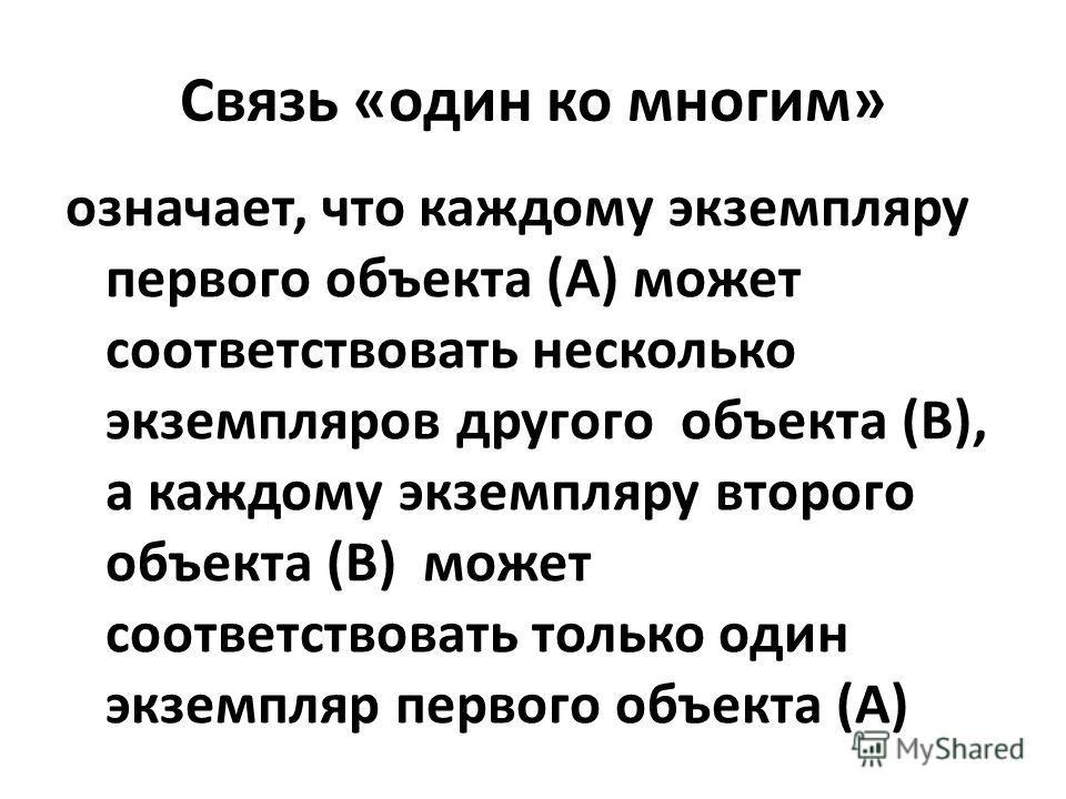 Связь «один ко многим» означает, что каждому экземпляру первого объекта (А) может соответствовать несколько экземпляров другого объекта (В), а каждому экземпляру второго объекта (В) может соответствовать только один экземпляр первого объекта (А)
