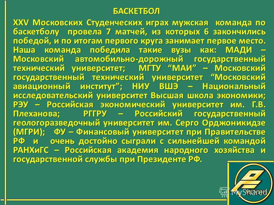 БАСКЕТБОЛ БАСКЕТБОЛ XXV Московских Студенческих играх мужская команда по баскетболу провела 7 матчей, из которых 6 закончились победой, и по итогам первого круга занимает первое место. Наша команда победила такие вузы как: МАДИ – Московский автомобил