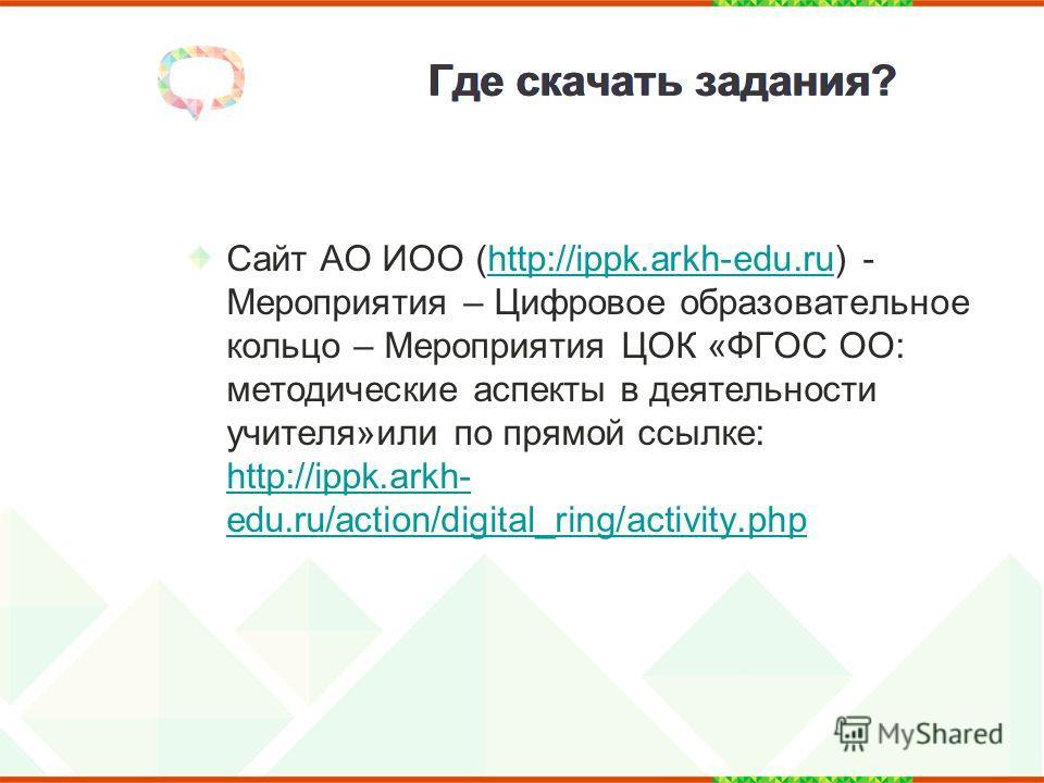 Где скачать задания? Сайт АО ИОО (http://ippk.arkh-edu.ru) - Мероприятия – Цифровое образовательное кольцо – Мероприятия ЦОК «ФГОС ОО: методические аспекты в деятельности учителя»или по прямой ссылке: http://ippk.arkh- edu.ru/action/digital_ring/acti