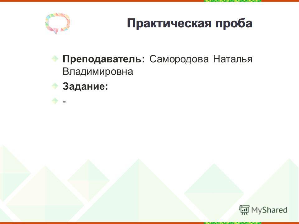 Практическая проба Преподаватель: Самородова Наталья Владимировна Задание: -