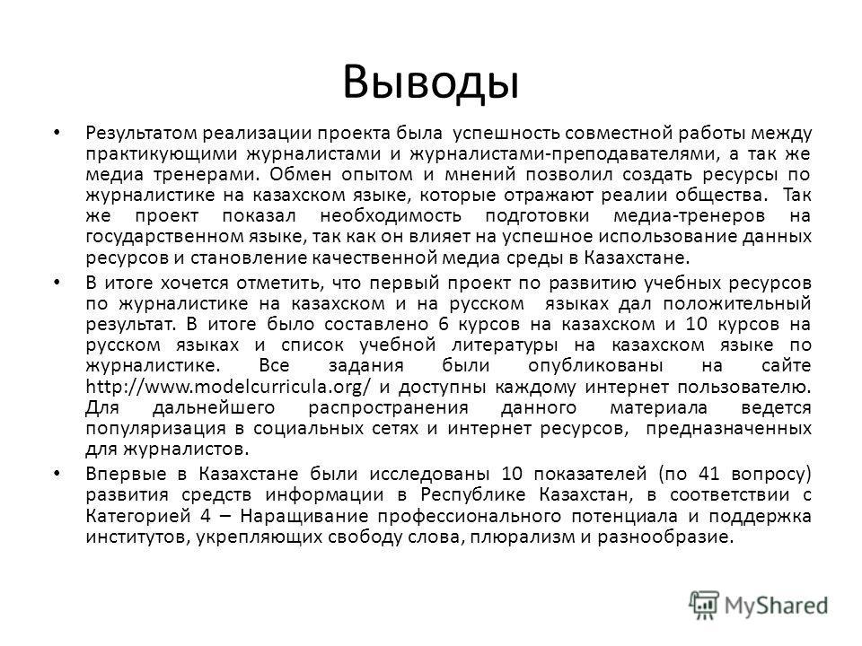 Выводы Результатом реализации проекта была успешность совместной работы между практикующими журналистами и журналистами-преподавателями, а так же медиа тренерами. Обмен опытом и мнений позволил создать ресурсы по журналистике на казахском языке, кото