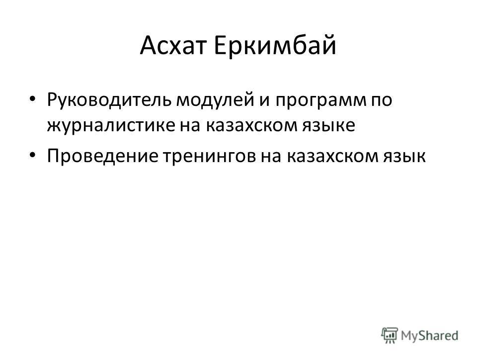 Асхат Еркимбай Руководитель модулей и программ по журналистике на казахском языке Проведение тренингов на казахском язык