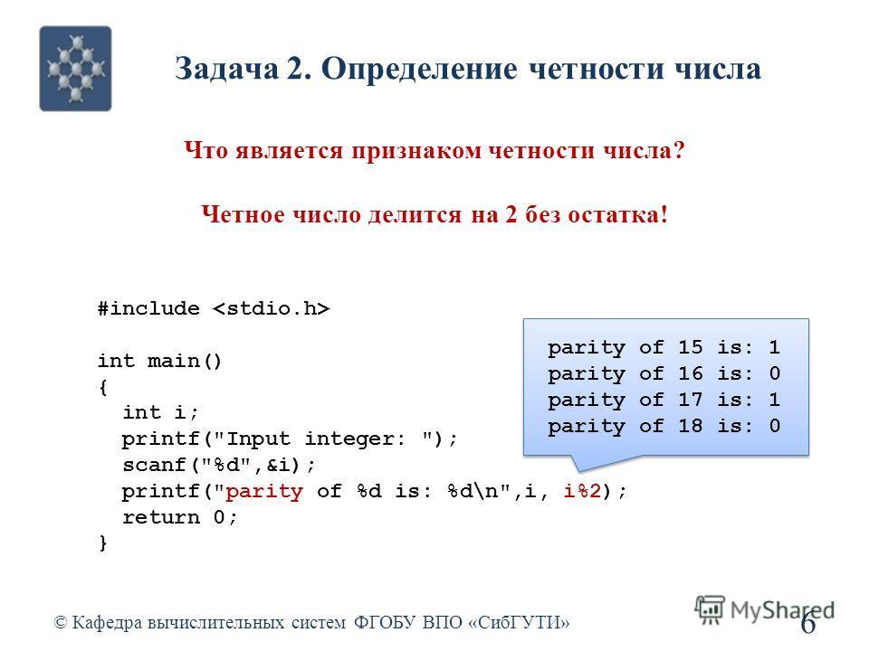 Задача 2. Определение четности числа © Кафедра вычислительных систем ФГОБУ ВПО «СибГУТИ» 6 Что является признаком четности числа? Четное число делится на 2 без остатка! #include int main() { int i; printf(