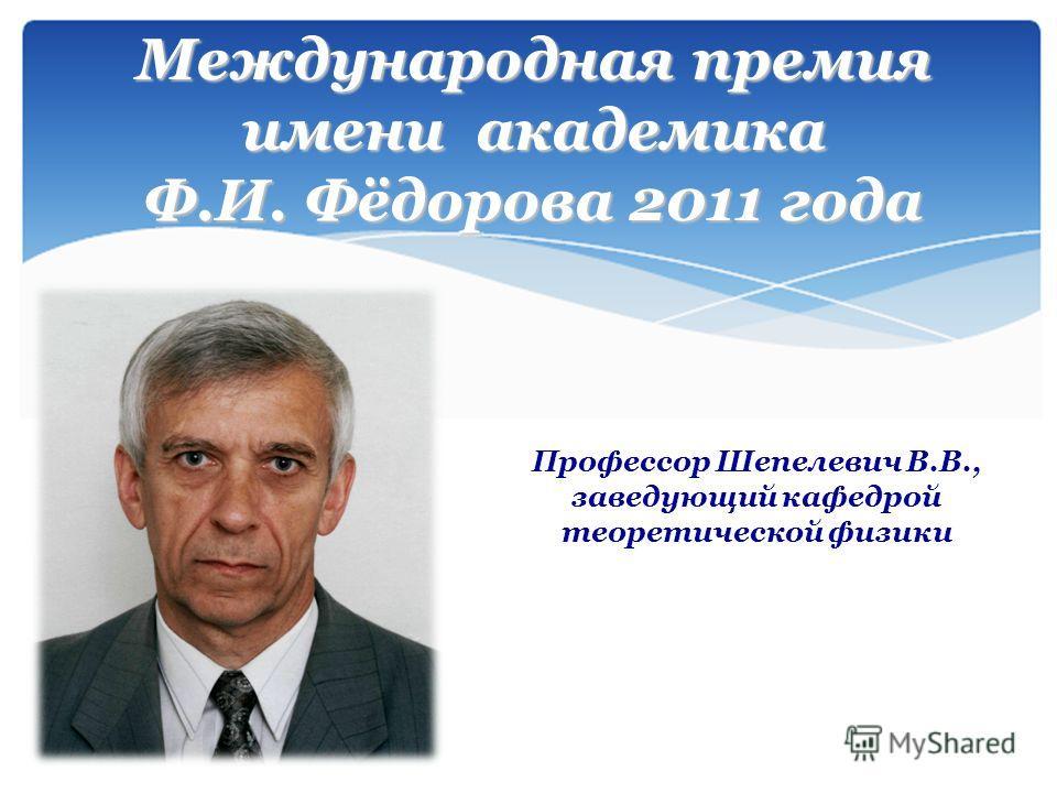 Международная премия имени академика Ф.И. Фёдорова 2011 года Профессор Шепелевич В.В., заведующий кафедрой теоретической физики