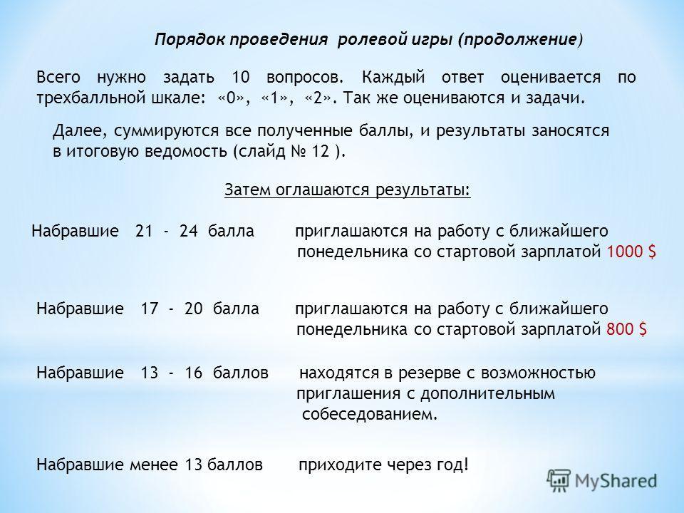 Порядок проведения ролевой игры (продолжение) Всего нужно задать 10 вопросов. Каждый ответ оценивается по трехбалльной шкале: «0», «1», «2». Так же оцениваются и задачи. Далее, суммируются все полученные баллы, и результаты заносятся в итоговую ведом