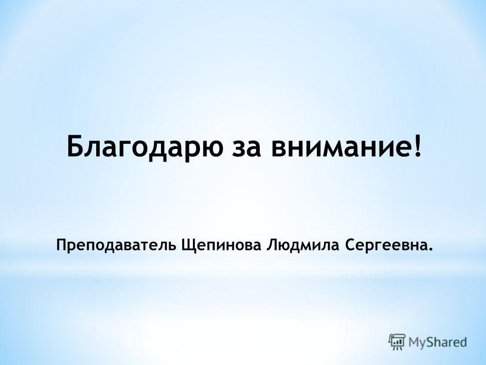 Благодарю за внимание! Преподаватель Щепинова Людмила Сергеевна.