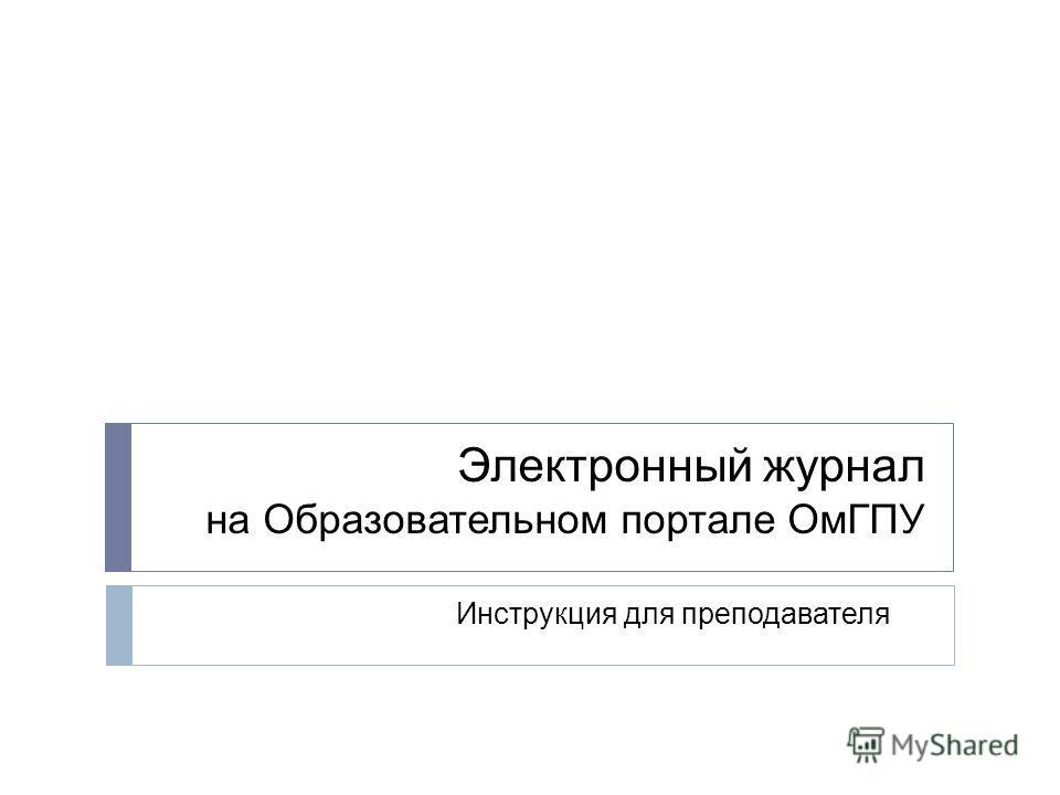 Электронный журнал на Образовательном портале ОмГПУ Инструкция для преподавателя