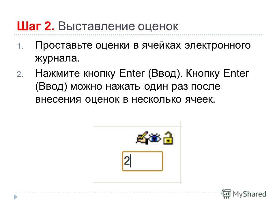 Шаг 2. Выставление оценок 1. Проставьте оценки в ячейках электронного журнала. 2. Нажмите кнопку Enter (Ввод). Кнопку Enter (Ввод) можно нажать один раз после внесения оценок в несколько ячеек.