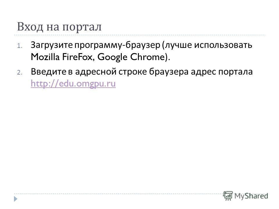 Вход на портал 1. Загрузите программу - браузер ( лучше использовать Mozilla FireFox, Google Chrome). 2. Введите в адресной строке браузера адрес портала http://edu.omgpu.ru http://edu.omgpu.ru