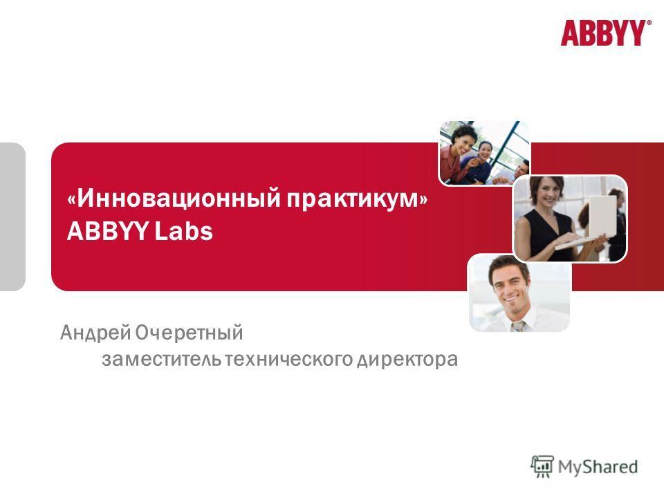 1 «Инновационный практикум» ABBYY Labs Андрей Очеретный заместитель технического директора