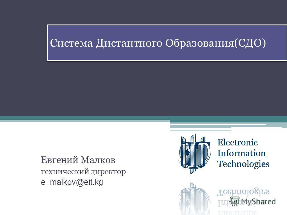 Система Дистантного Образования(СДО) Евгений Малков технический директор e_malkov@eit.kg