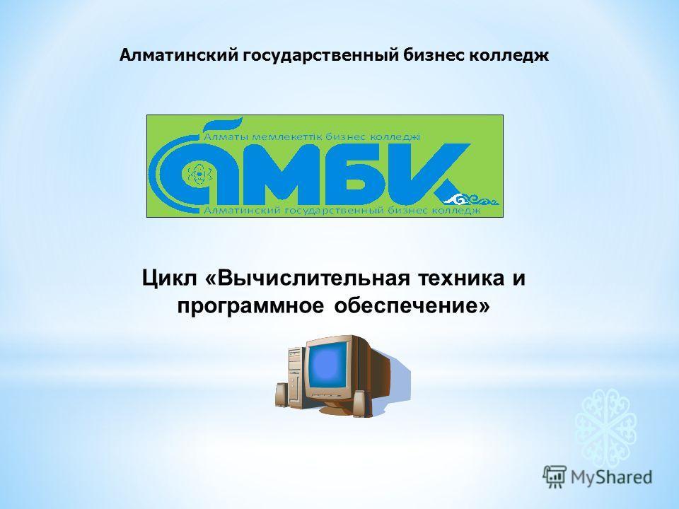 Алматинский государственный бизнес колледж Цикл «Вычислительная техника и программное обеспечение»