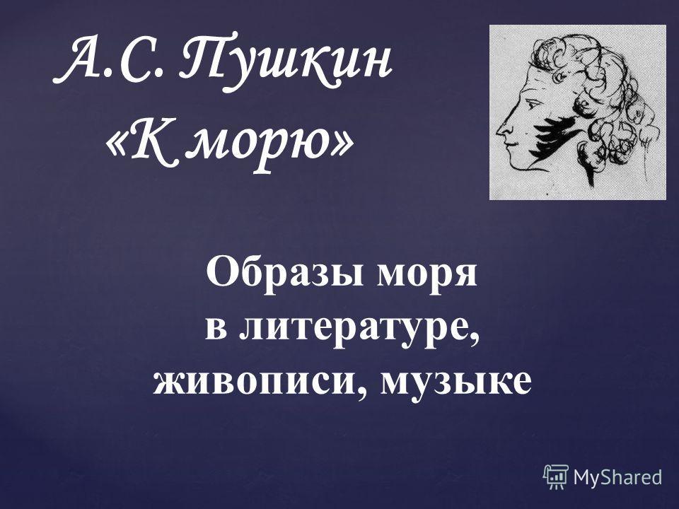А.С. Пушкин «К морю» Образы моря в литературе, живописи, музыке