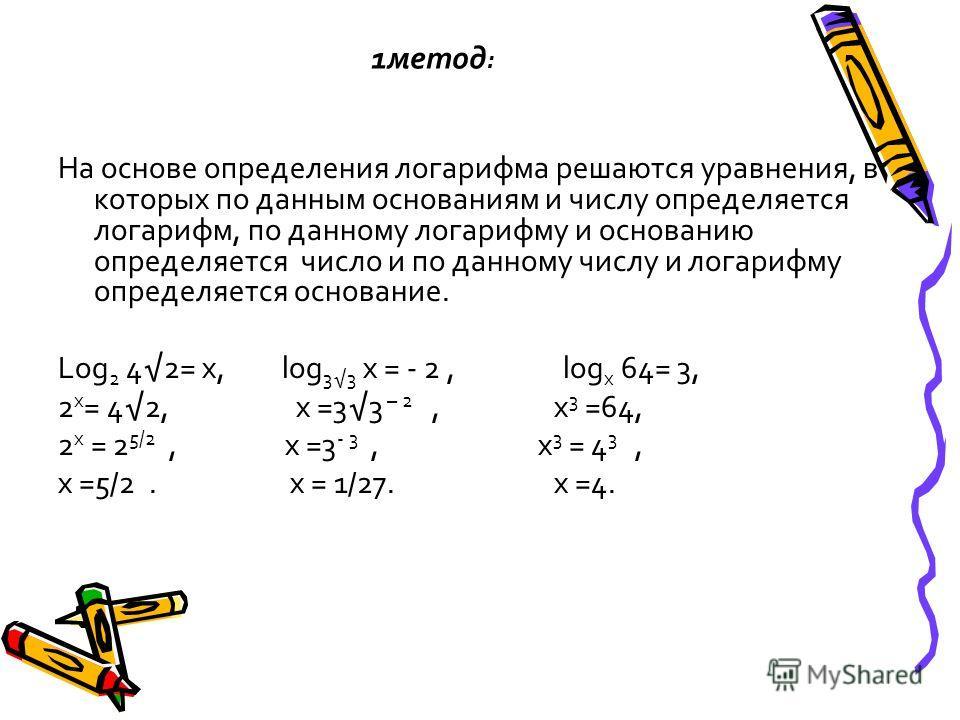 1метод : На основе определения логарифма решаются уравнения, в которых по данным основаниям и числу определяется логарифм, по данному логарифму и основанию определяется число и по данному числу и логарифму определяется основание. Log 2 42= х, log 33