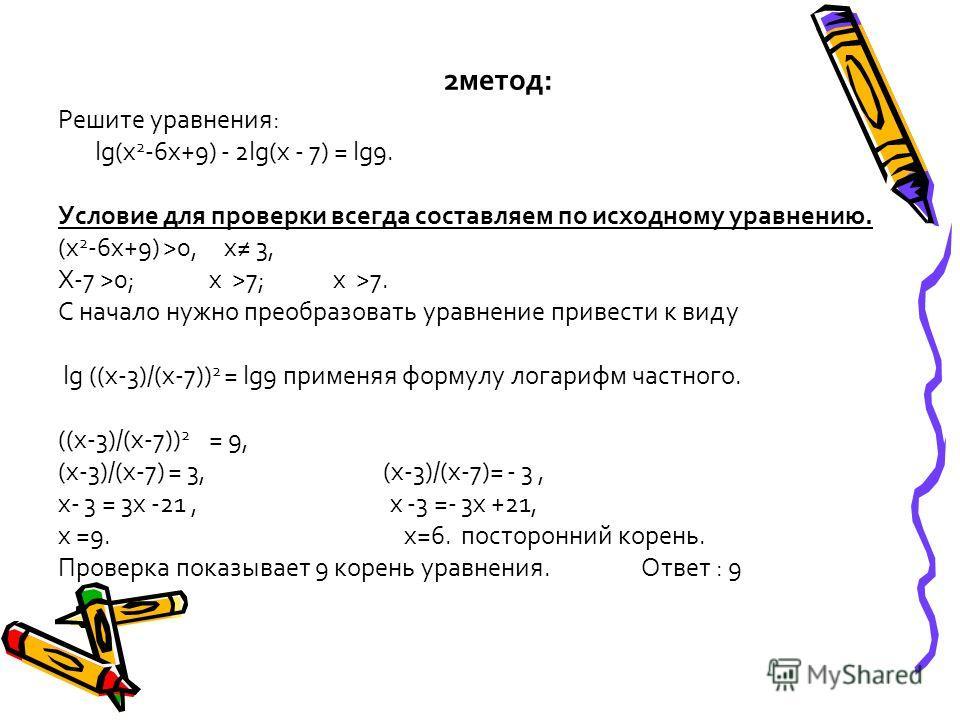 2метод: Решите уравнения: lg(х 2 -6х+9) - 2lg(х - 7) = lg9. Условие для проверки всегда составляем по исходному уравнению. (х 2 -6х+9) >0, х 3, Х-7 >0; х >7; х >7. С начало нужно преобразовать уравнение привести к виду lg ((х-3)/(х-7)) 2 = lg9 примен
