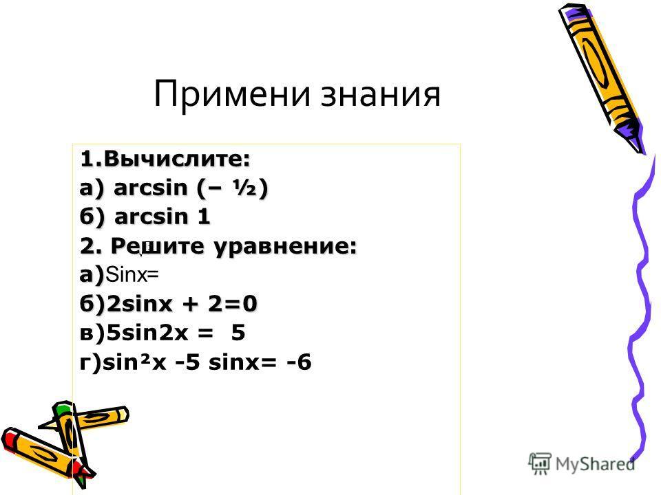 Примени знания 1.Вычислите: а) arcsin (– ½) б) arcsin 1 2. Решите уравнение: а) а) Sinx= б)2sinх + 2=0 в)5sin2x = 5 г)sin²x -5 sinx= -6