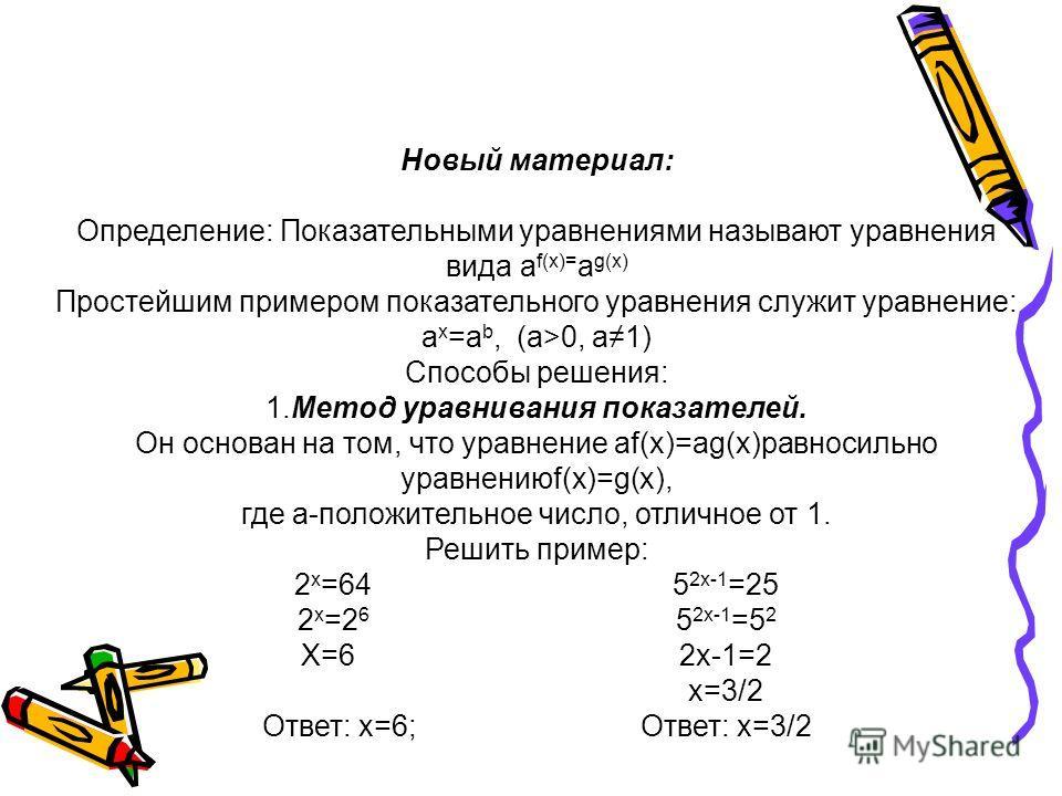 Новый материал: Определение: Показательными уравнениями называют уравнения вида a f(x)= a g(x) Простейшим примером показательного уравнения служит уравнение: a x =a b, (а>0, а1) Способы решения: 1.Метод уравнивания показателей. Он основан на том, что