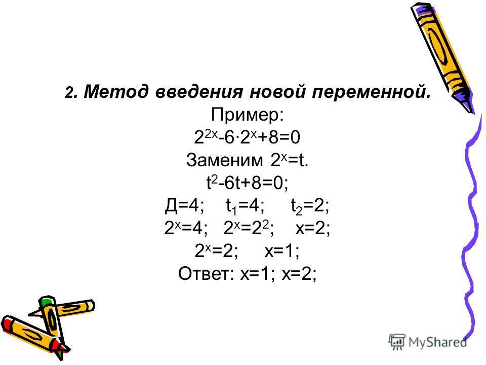 2. Метод введения новой переменной. Пример: 2 2х -62 х +8=0 Заменим 2 х =t. t 2 -6t+8=0; Д=4; t 1 =4; t 2 =2; 2 х =4; 2 х =2 2 ; х=2; 2 х =2; х=1; Ответ: х=1; х=2;
