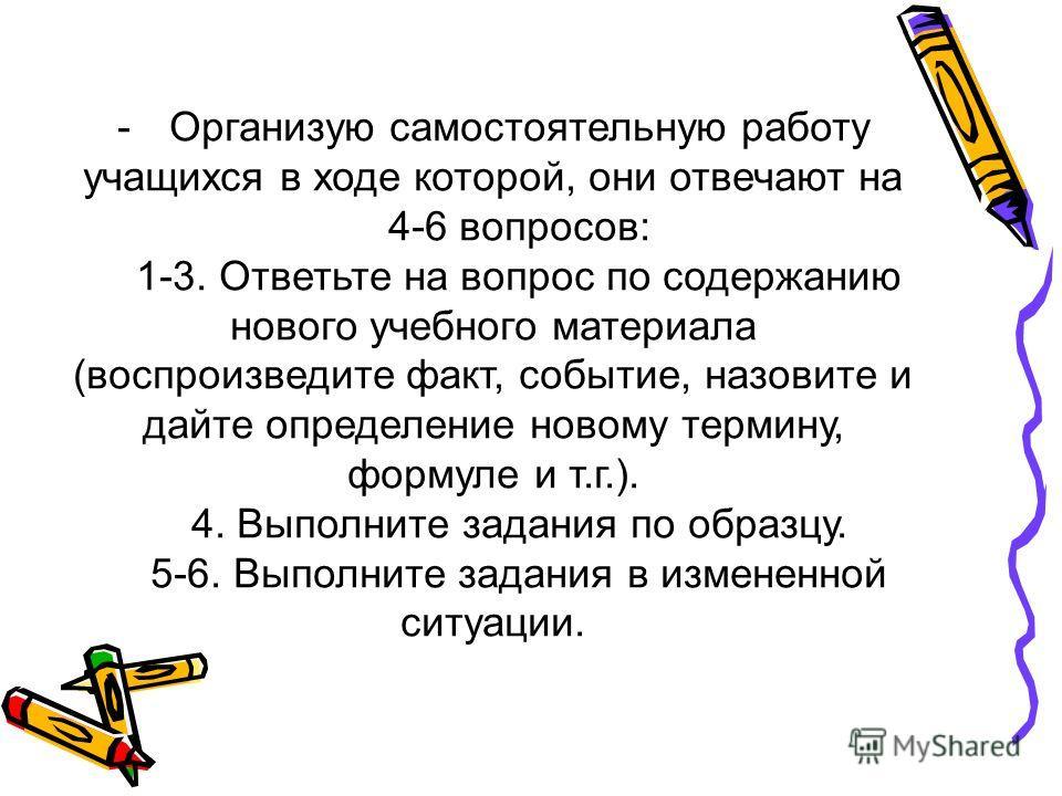 -Организую самостоятельную работу учащихся в ходе которой, они отвечают на 4-6 вопросов: 1-3. Ответьте на вопрос по содержанию нового учебного материала (воспроизведите факт, событие, назовите и дайте определение новому термину, формуле и т.г.). 4. В