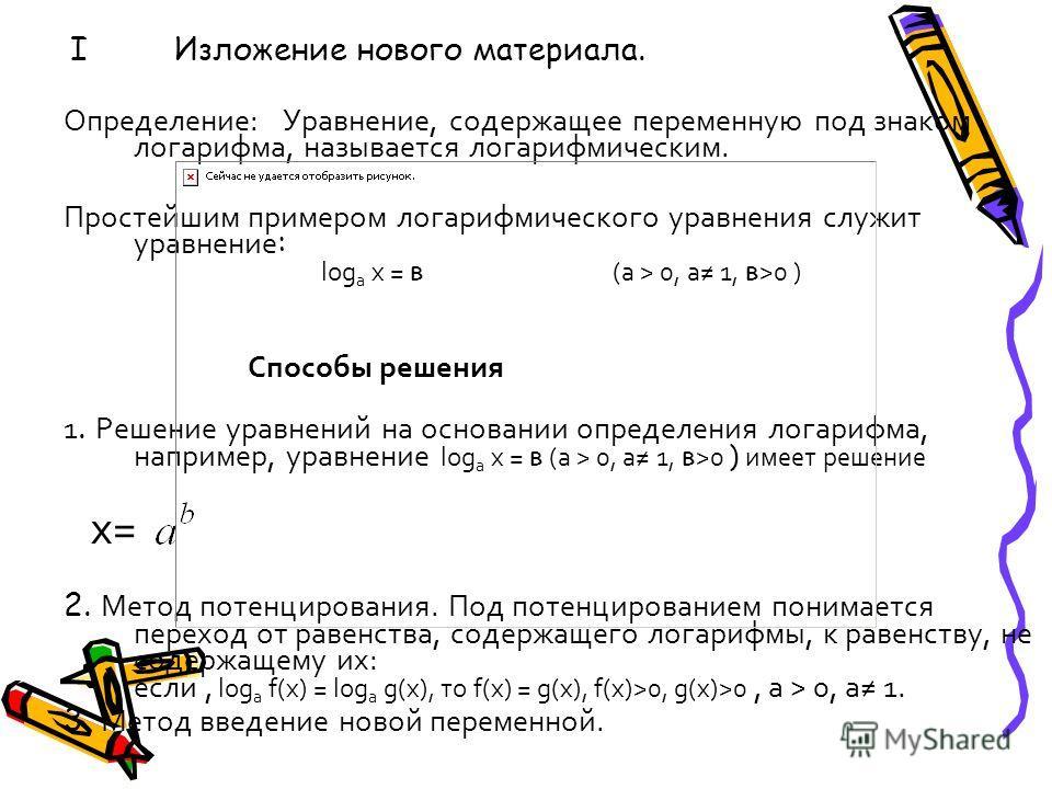 I Изложение нового материала. Определение: Уравнение, содержащее переменную под знаком логарифма, называется логарифмическим. Простейшим примером логарифмического уравнения служит уравнение : log a х = в (а > 0, а 1, в >0 ) Способы решения 1. Решение
