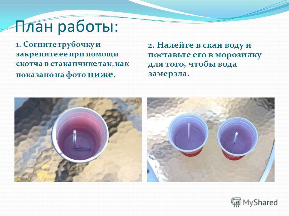 План работы: 1. Согните трубочку и закрепите ее при помощи скотча в стаканчике так, как показано на фото ниже. 2. Налейте в скан воду и поставьте его в морозилку для того, чтобы вода замерзла.