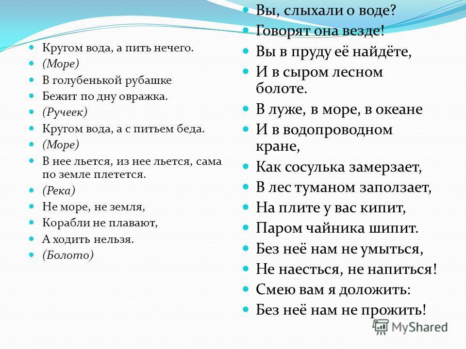 Кругом вода, а пить нечего. (Море) В голубенькой рубашке Бежит по дну овражка. (Ручеек) Кругом вода, а с питьем беда. (Море) В нее льется, из нее льется, сама по земле плетется. (Река) Не море, не земля, Корабли не плавают, А ходить нельзя. (Болото)