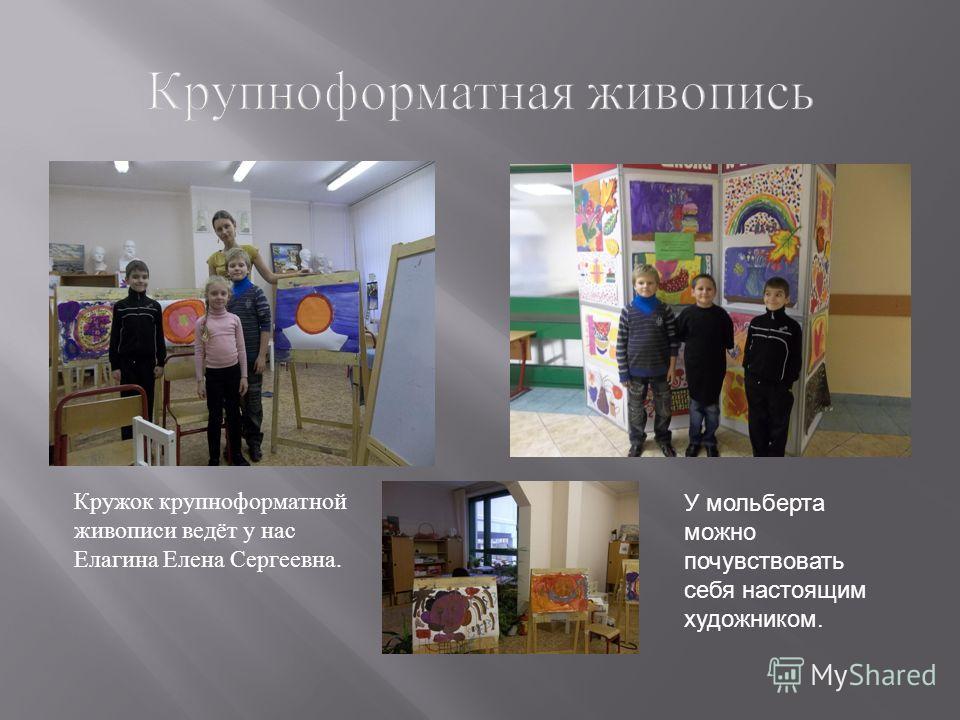 Крупноформатная живопись Кружок крупноформатной живописи ведёт у нас Елагина Елена Сергеевна. У мольберта можно почувствовать себя настоящим художником.