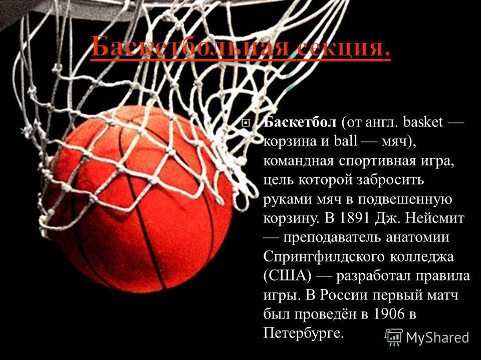 Баскетбол ( от англ. basket корзина и ball мяч ), командная спортивная игра, цель которой забросить руками мяч в подвешенную корзину. В 1891 Дж. Нейсмит преподаватель анатомии Спрингфилдского колледжа ( США ) разработал правила игры. В России первый