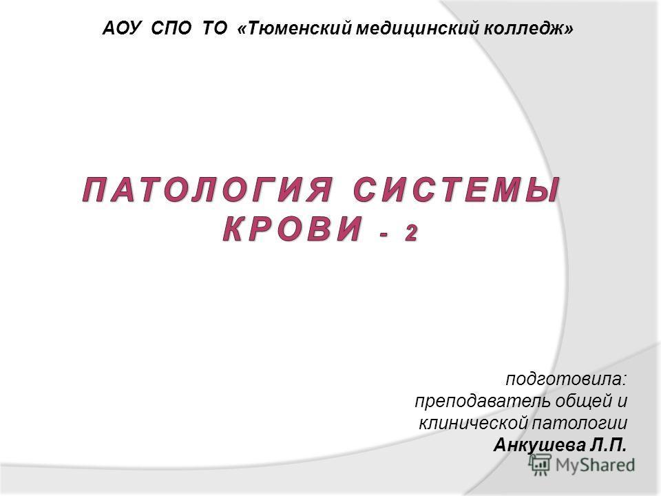подготовила: преподаватель общей и клинической патологии Анкушева Л.П. АОУ СПО ТО «Тюменский медицинский колледж»