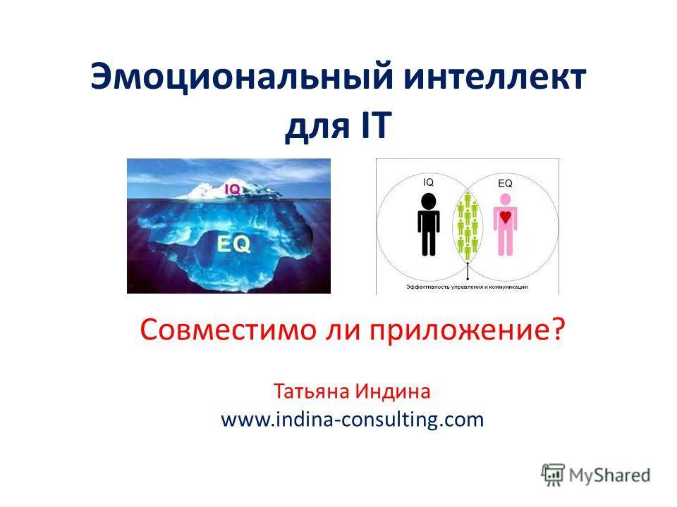 Эмоциональный интеллект для IT Cовместимо ли приложение? Татьяна Индина www.indina-consulting.com