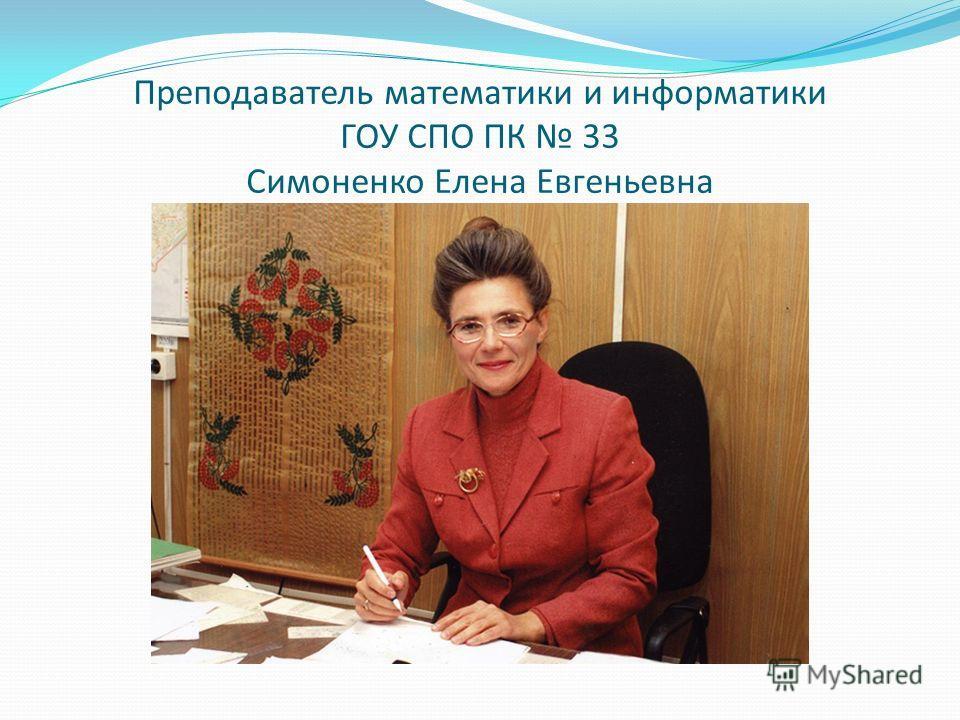 Преподаватель математики и информатики ГОУ СПО ПК 33 Симоненко Елена Евгеньевна