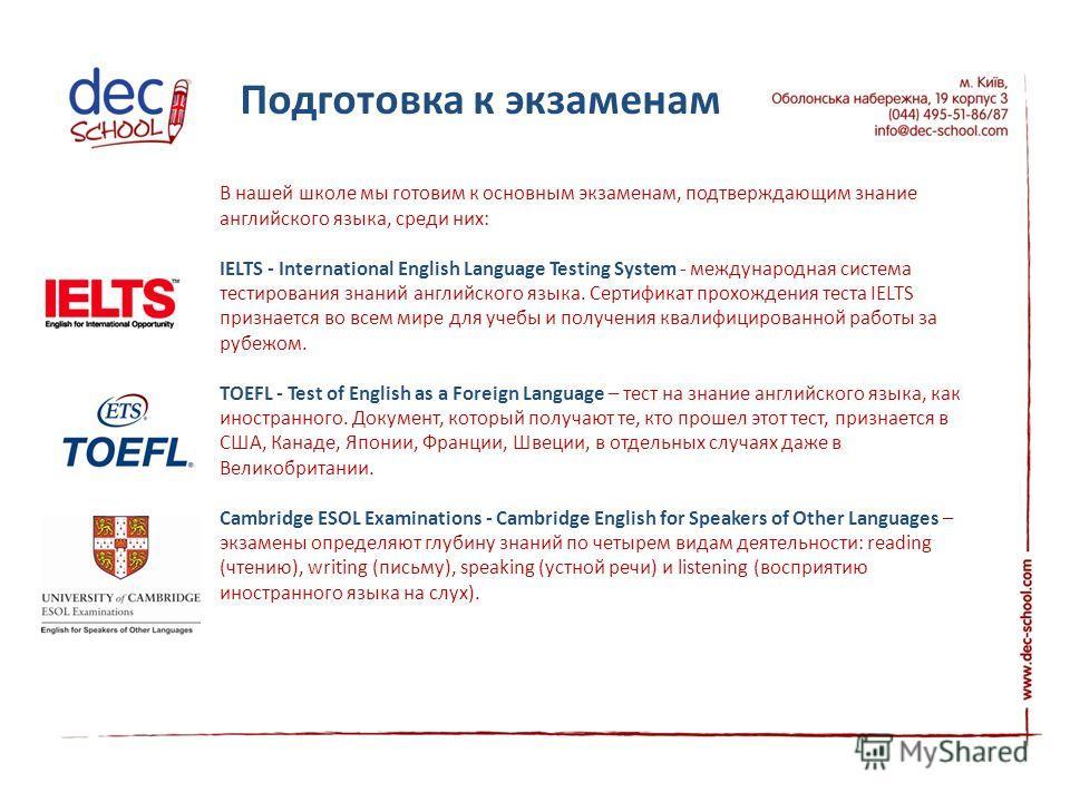 В нашей школе мы готовим к основным экзаменам, подтверждающим знание английского языка, среди них: IELTS - International English Language Testing System - международная система тестирования знаний английского языка. Сертификат прохождения теста IELTS