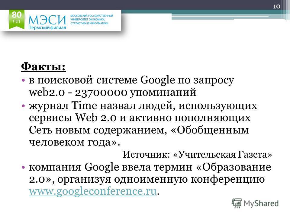 Факты: в поисковой системе Google по запросу web2.0 - 23700000 упоминаний журнал Time назвал людей, использующих сервисы Web 2.0 и активно пополняющих Сеть новым содержанием, «Обобщенным человеком года». Источник: «Учительская Газета» компания Google